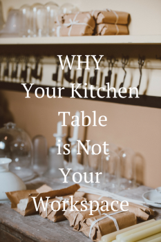Why Your Kitchen Table is Not Your Workspace
